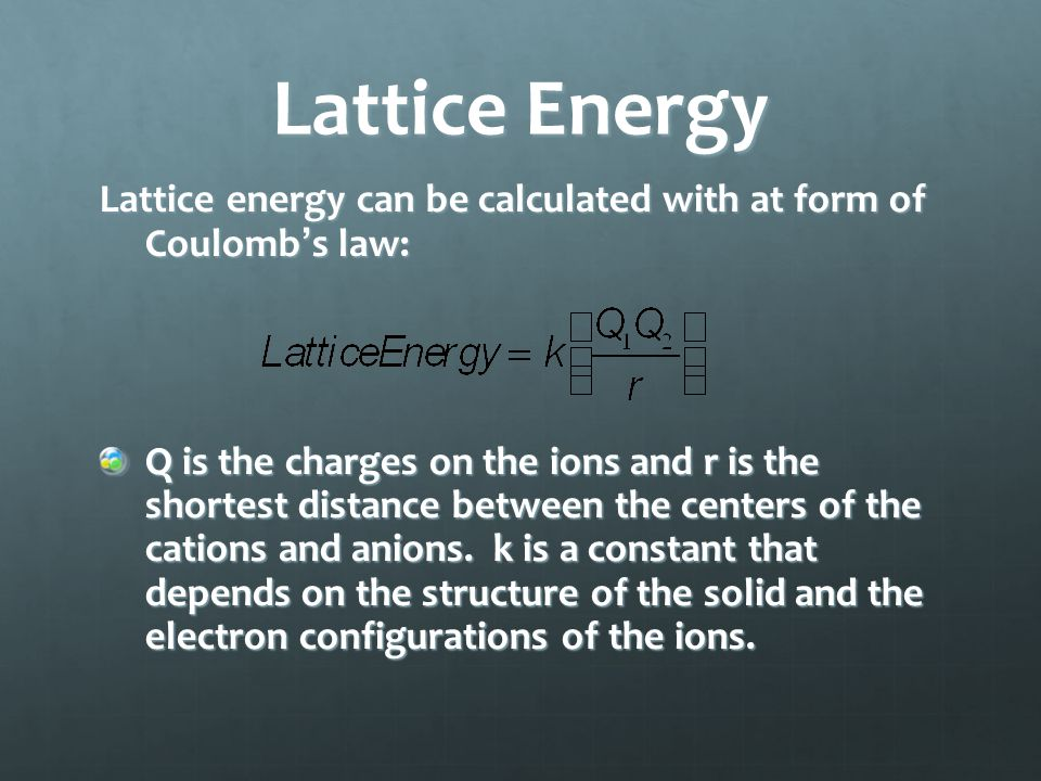 Lattice energy can be calculated with at form of Coulomb's law: Q is the charges on the ions and r is the shortest distance between the centers of the cations and anions.