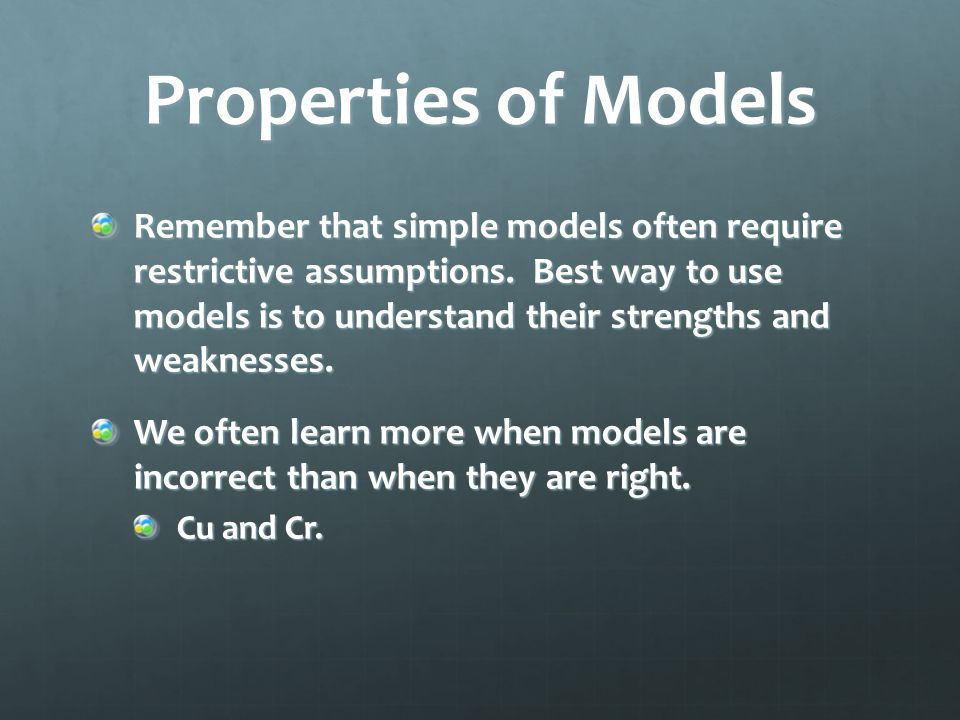 Properties of Models Remember that simple models often require restrictive assumptions. Best way to use models is to understand their strengths and we