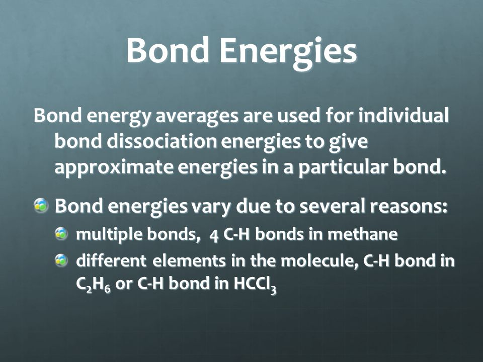 Bond Energies Bond energy averages are used for individual bond dissociation energies to give approximate energies in a particular bond. Bond energies