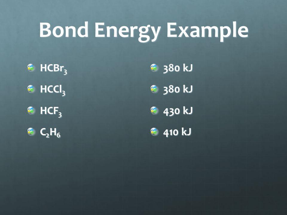 Bond Energy Example HCBr 3 HCCl 3 HCF 3 C 2 H 6 380 kJ 430 kJ 410 kJ