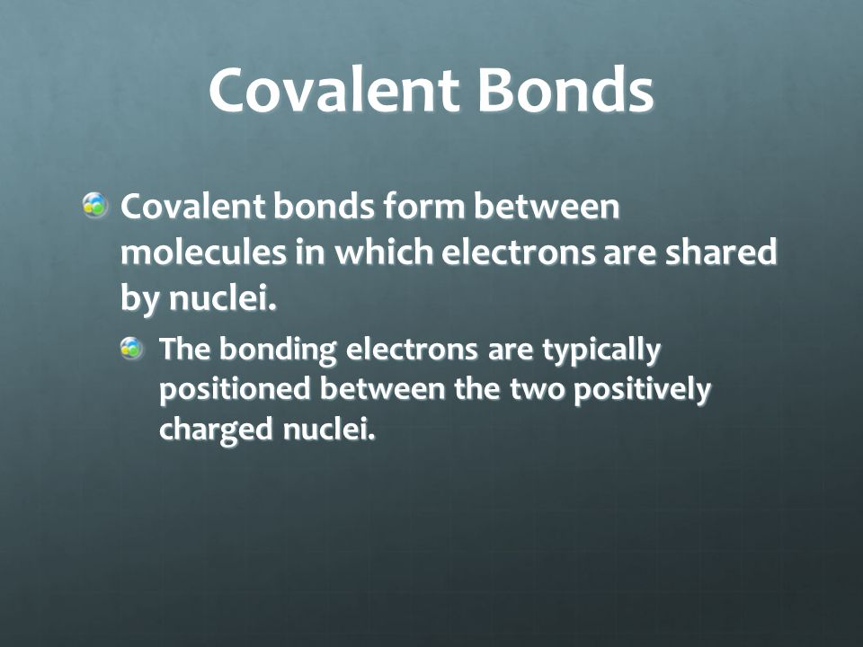 Covalent Bonds Covalent bonds form between molecules in which electrons are shared by nuclei. The bonding electrons are typically positioned between t