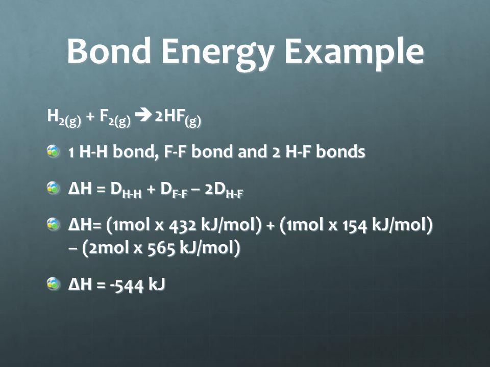 Bond Energy Example H 2(g) + F 2(g)  2HF (g) 1 H-H bond, F-F bond and 2 H-F bonds ΔH = D H-H + D F-F – 2D H-F ΔH= (1mol x 432 kJ/mol) + (1mol x 154 kJ/mol) – (2mol x 565 kJ/mol) ΔH = -544 kJ