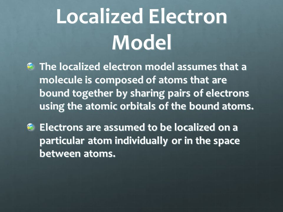 Localized Electron Model The localized electron model assumes that a molecule is composed of atoms that are bound together by sharing pairs of electrons using the atomic orbitals of the bound atoms.