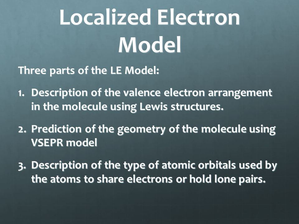 Localized Electron Model Three parts of the LE Model: 1.Description of the valence electron arrangement in the molecule using Lewis structures. 2.Pred