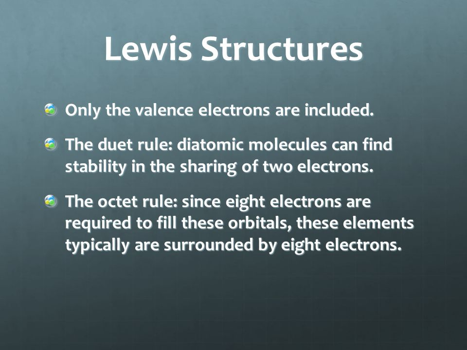 Lewis Structures Only the valence electrons are included. The duet rule: diatomic molecules can find stability in the sharing of two electrons. The oc