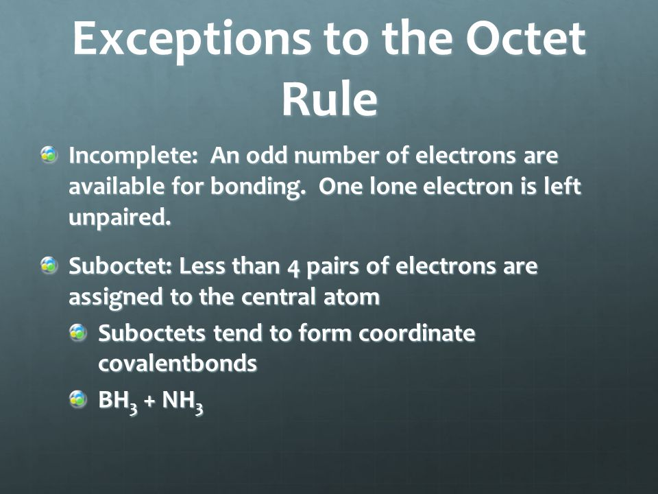 Incomplete: An odd number of electrons are available for bonding. One lone electron is left unpaired. Suboctet: Less than 4 pairs of electrons are ass