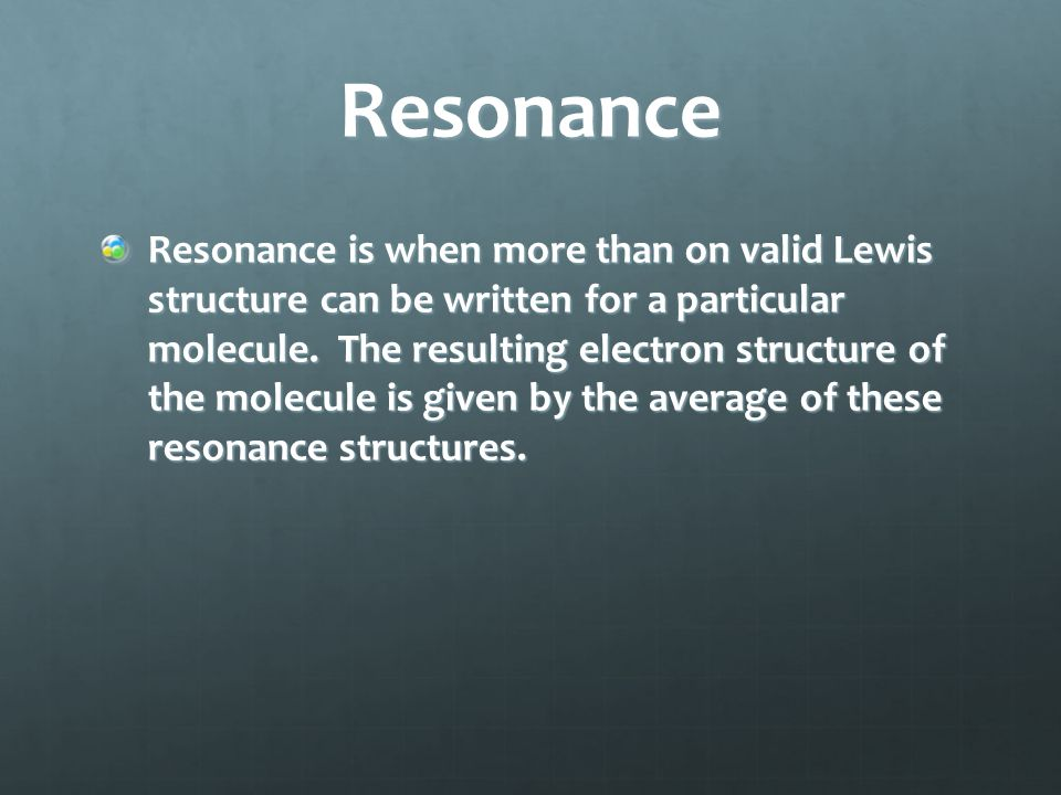 Resonance Resonance is when more than on valid Lewis structure can be written for a particular molecule. The resulting electron structure of the molec
