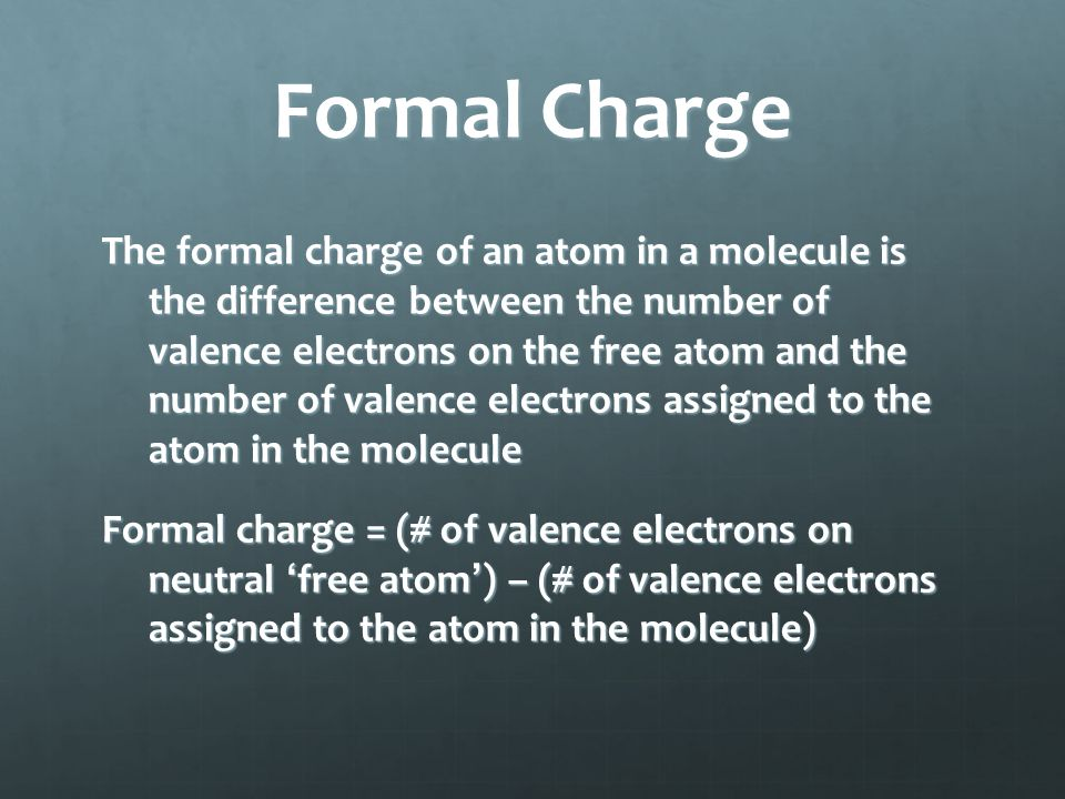 Formal Charge The formal charge of an atom in a molecule is the difference between the number of valence electrons on the free atom and the number of
