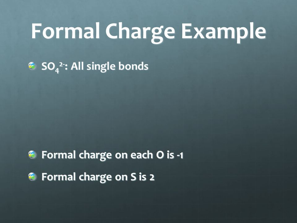 Formal Charge Example SO 4 2- : All single bonds Formal charge on each O is -1 Formal charge on S is 2
