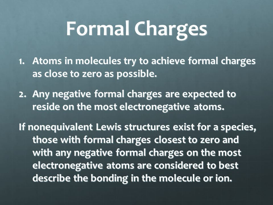 Formal Charges 1.Atoms in molecules try to achieve formal charges as close to zero as possible. 2.Any negative formal charges are expected to reside o