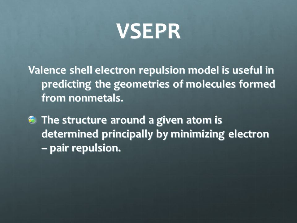 VSEPR Valence shell electron repulsion model is useful in predicting the geometries of molecules formed from nonmetals.
