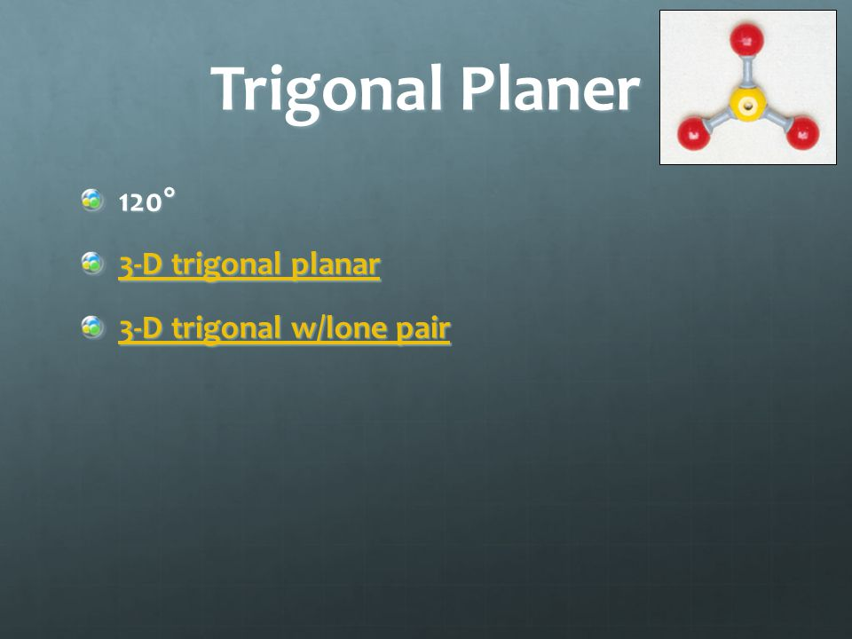 Trigonal Planer 120° 3-D trigonal planar 3-D trigonal planar 3-D trigonal w/lone pair 3-D trigonal w/lone pair