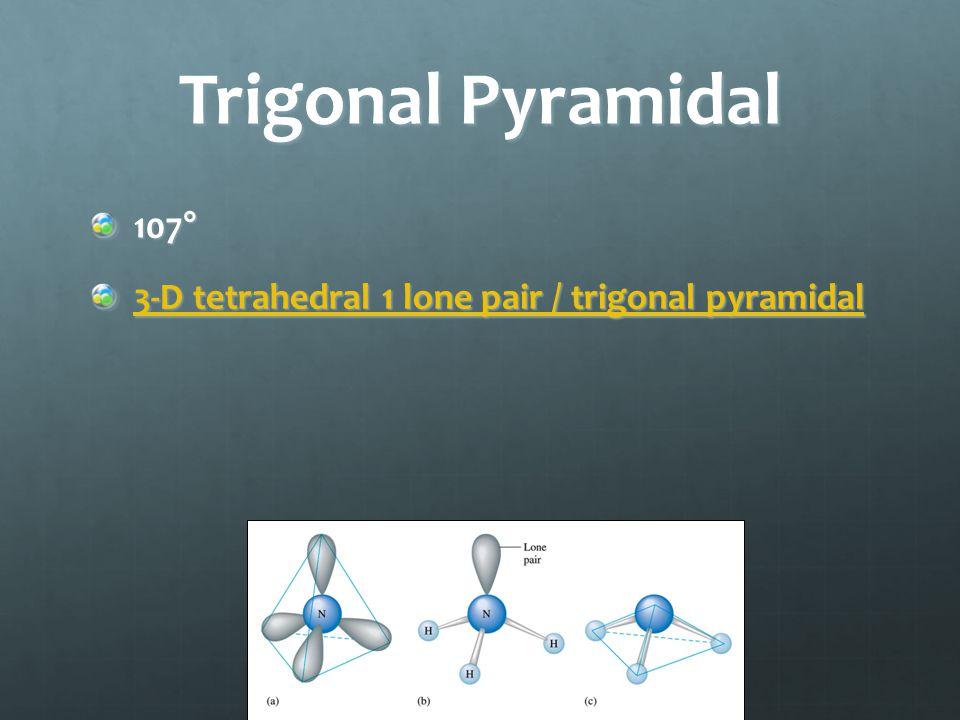 Trigonal Pyramidal 107° 3-D tetrahedral 1 lone pair / trigonal pyramidal 3-D tetrahedral 1 lone pair / trigonal pyramidal