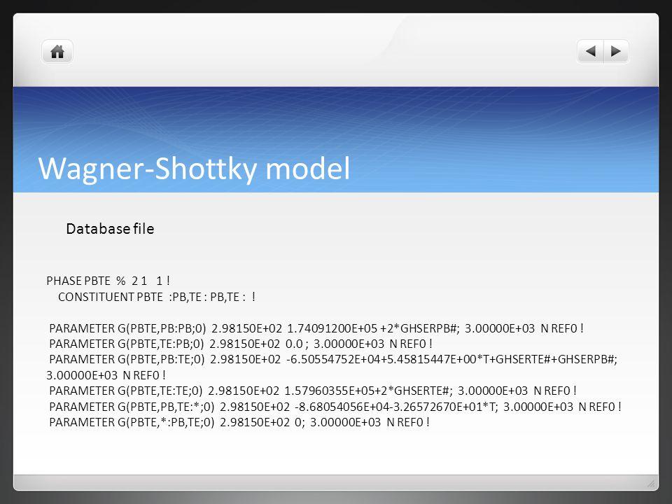 Wagner-Shottky model Database file PHASE PBTE % 2 1 1 ! CONSTITUENT PBTE :PB,TE : PB,TE : ! PARAMETER G(PBTE,PB:PB;0) 2.98150E+02 1.74091200E+05 +2*GH