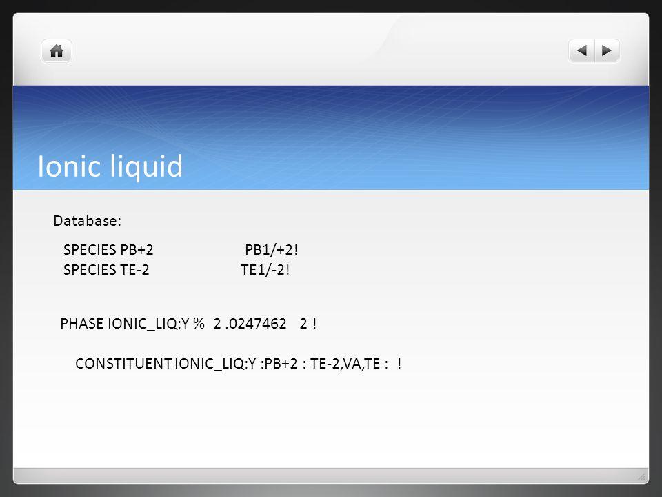 Ionic liquid Database: SPECIES PB+2 PB1/+2! SPECIES TE-2 TE1/-2! PHASE IONIC_LIQ:Y % 2.0247462 2 ! CONSTITUENT IONIC_LIQ:Y :PB+2 : TE-2,VA,TE : !