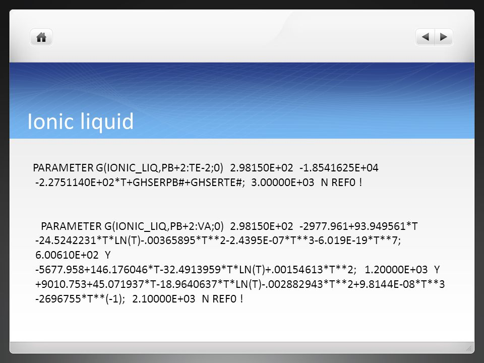 Ionic liquid PARAMETER G(IONIC_LIQ,PB+2:TE-2;0) 2.98150E+02 -1.8541625E+04 -2.2751140E+02*T+GHSERPB#+GHSERTE#; 3.00000E+03 N REF0 ! PARAMETER G(IONIC_