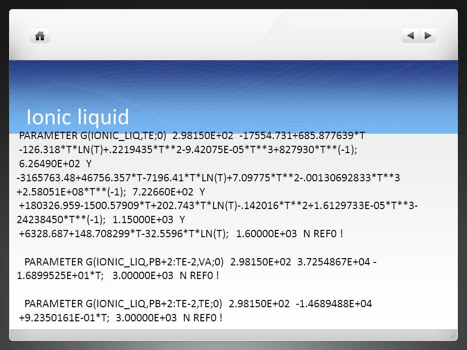 Ionic liquid PARAMETER G(IONIC_LIQ,TE;0) 2.98150E+02 -17554.731+685.877639*T -126.318*T*LN(T)+.2219435*T**2-9.42075E-05*T**3+827930*T**(-1); 6.26490E+02 Y -3165763.48+46756.357*T-7196.41*T*LN(T)+7.09775*T**2-.00130692833*T**3 +2.58051E+08*T**(-1); 7.22660E+02 Y +180326.959-1500.57909*T+202.743*T*LN(T)-.142016*T**2+1.6129733E-05*T**3- 24238450*T**(-1); 1.15000E+03 Y +6328.687+148.708299*T-32.5596*T*LN(T); 1.60000E+03 N REF0 .