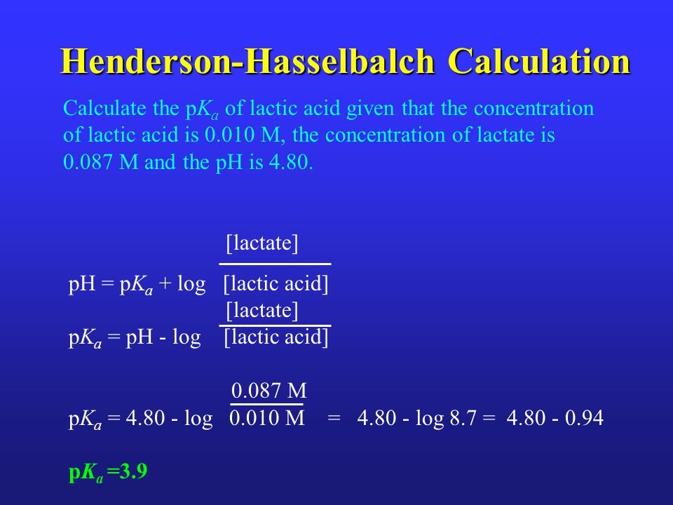 Henderson-Hasselbalch Calculation Calculate the pK a of lactic acid given that the concentration of lactic acid is 0.010 M, the concentration of lactate is 0.087 M and the pH is 4.80.