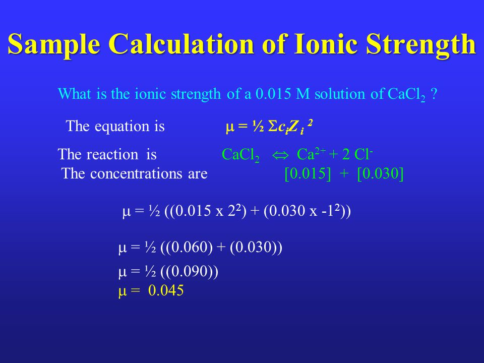 Sample Calculation of Ionic Strength  = ½ ((0.090))  = 0.045 What is the ionic strength of a 0.015 M solution of CaCl 2 .