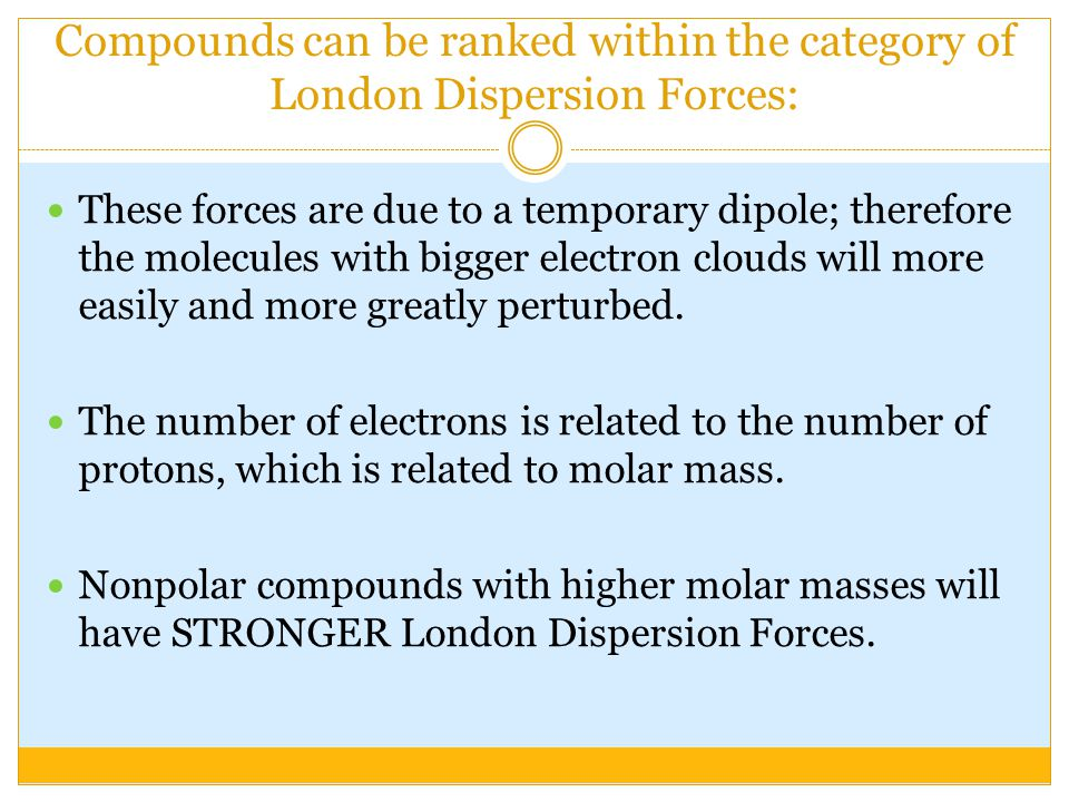 Compounds can be ranked within the category of London Dispersion Forces: These forces are due to a temporary dipole; therefore the molecules with bigg