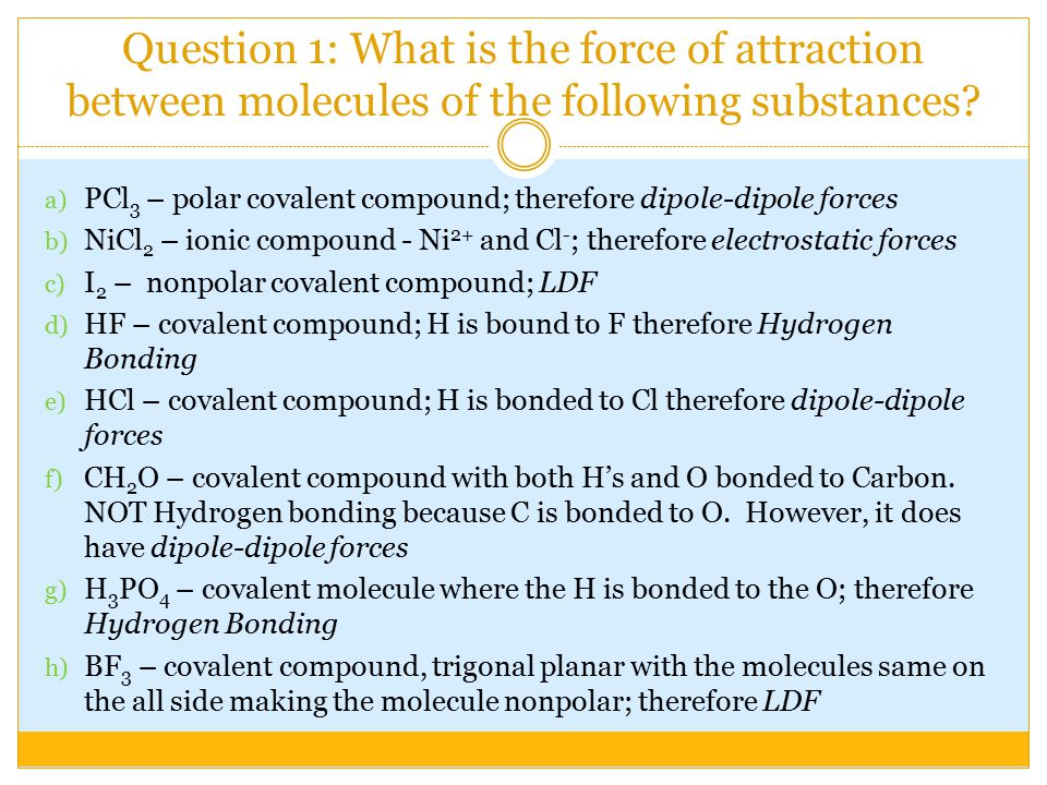 Question 1: What is the force of attraction between molecules of the following substances? a) PCl 3 – polar covalent compound; therefore dipole-dipole