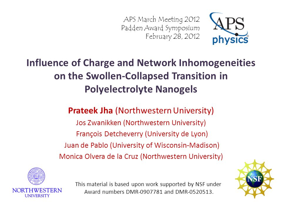 Influence of Charge and Network Inhomogeneities on the Swollen-Collapsed Transition in Polyelectrolyte Nanogels Prateek Jha (Northwestern University) Jos Zwanikken (Northwestern University) François Detcheverry (University de Lyon) Juan de Pablo (University of Wisconsin-Madison) Monica Olvera de la Cruz (Northwestern University) APS March Meeting 2012 Padden Award Symposium February 28, 2012 This material is based upon work supported by NSF under Award numbers DMR-0907781 and DMR-0520513.