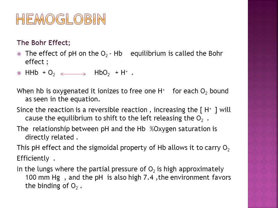 The Bohr Effect;  The effect of pH on the O 2 - Hb equilibrium is called the Bohr effect ;  HHb + O 2 HbO 2 + H +. When hb is oxygenated it ionizes