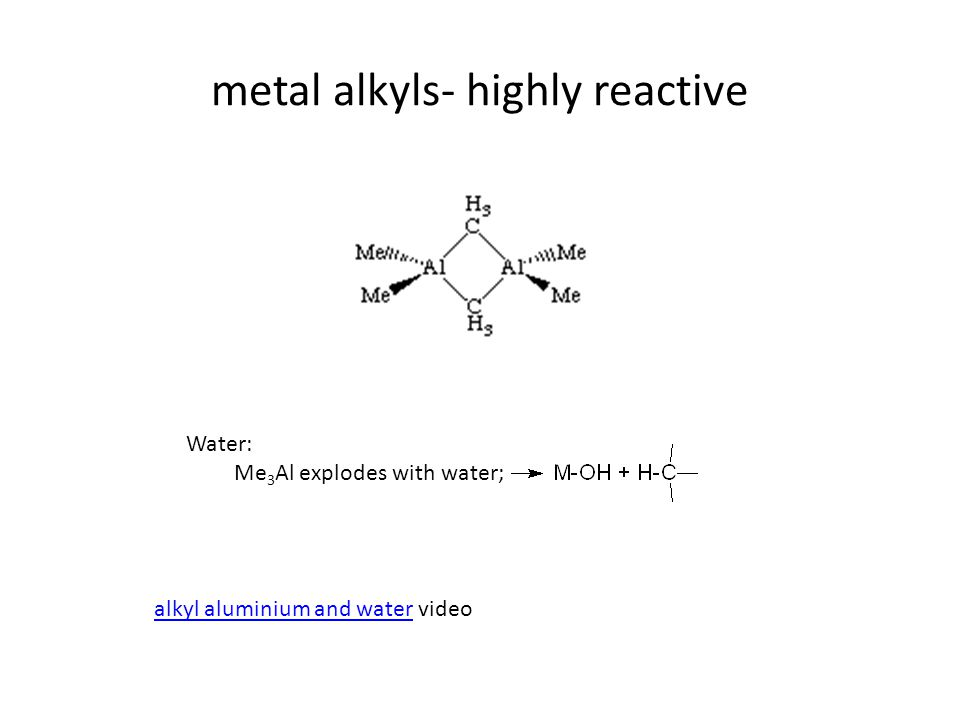 metal alkyls- highly reactive Water: Me 3 Al explodes with water; alkyl aluminium and wateralkyl aluminium and water video
