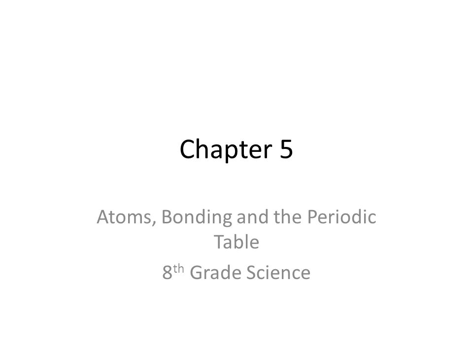 Chapter 5 Atoms, Bonding and the Periodic Table 8 th Grade Science