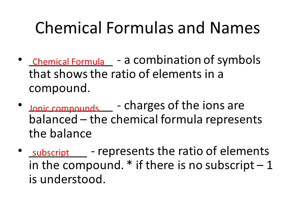 Chemical Formulas and Names _____________ - a combination of symbols that shows the ratio of elements in a compound. _____________ - charges of the io