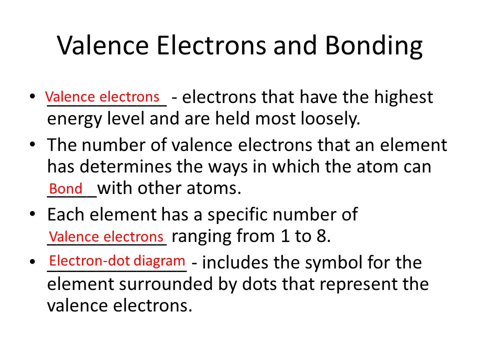 Valence Electrons and Bonding ____________ - electrons that have the highest energy level and are held most loosely. The number of valence electrons t