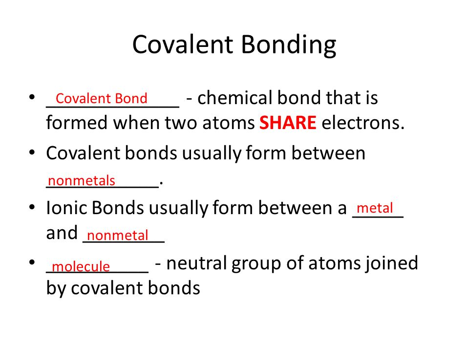 Covalent Bonding _____________ - chemical bond that is formed when two atoms SHARE electrons. Covalent bonds usually form between ___________. Ionic B