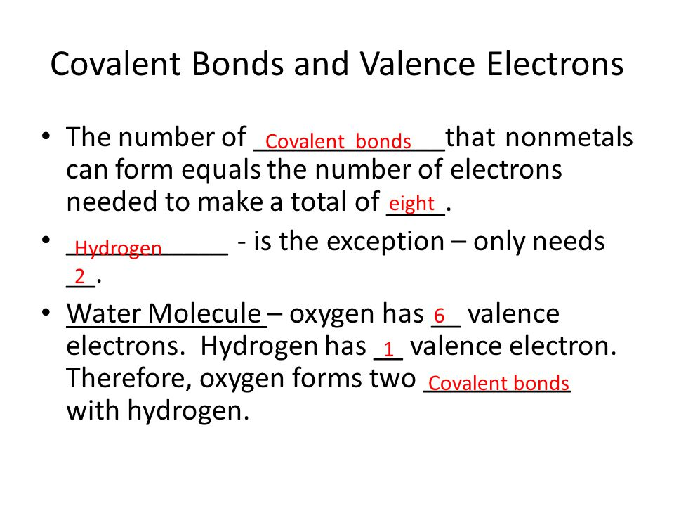 Covalent Bonds and Valence Electrons The number of _____________that nonmetals can form equals the number of electrons needed to make a total of ____.
