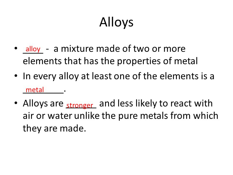Alloys ____ - a mixture made of two or more elements that has the properties of metal In every alloy at least one of the elements is a ________. Alloy