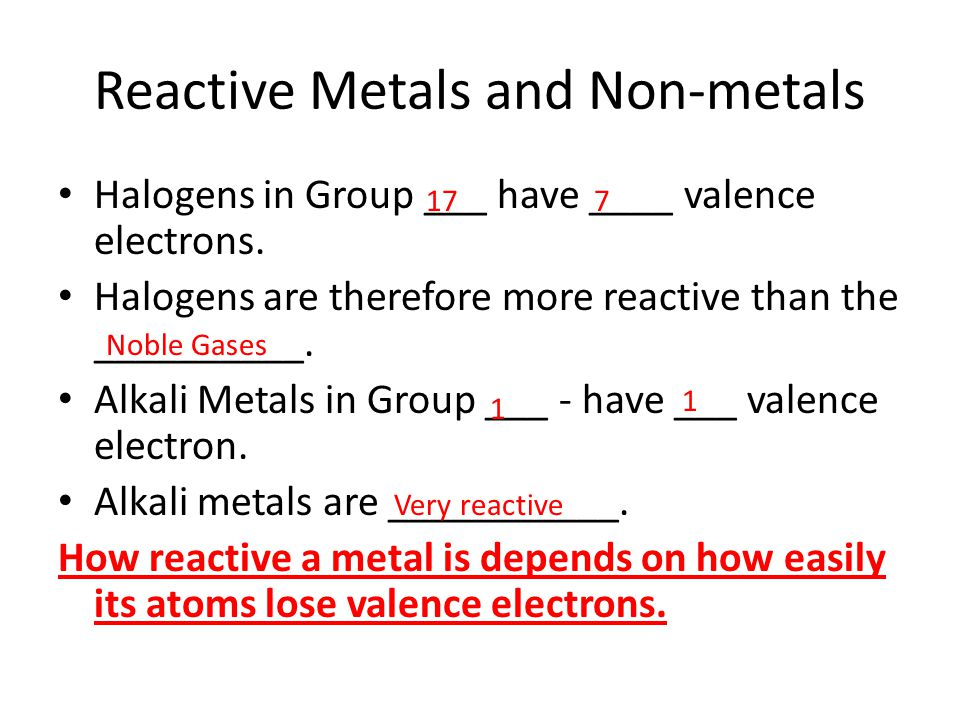 Reactive Metals and Non-metals Halogens in Group ___ have ____ valence electrons. Halogens are therefore more reactive than the __________. Alkali Met