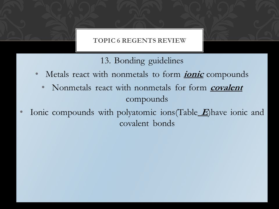 13.Bonding guidelines Metals react with nonmetals to form ionic compounds Nonmetals react with nonmetals for form covalent compounds Ionic compounds with polyatomic ions(Table E)have ionic and covalent bonds 13.Bonding guidelines Metals react with nonmetals to form ionic compounds Nonmetals react with nonmetals for form covalent compounds Ionic compounds with polyatomic ions(Table E)have ionic and covalent bonds TOPIC 6 REGENTS REVIEW