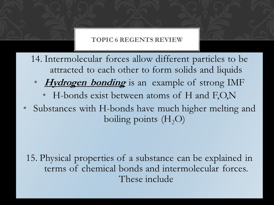 14.Intermolecular forces allow different particles to be attracted to each other to form solids and liquids Hydrogen bonding is an example of strong IMF H-bonds exist between atoms of H and F,O,N Substances with H-bonds have much higher melting and boiling points (H 2 O) 15.Physical properties of a substance can be explained in terms of chemical bonds and intermolecular forces.