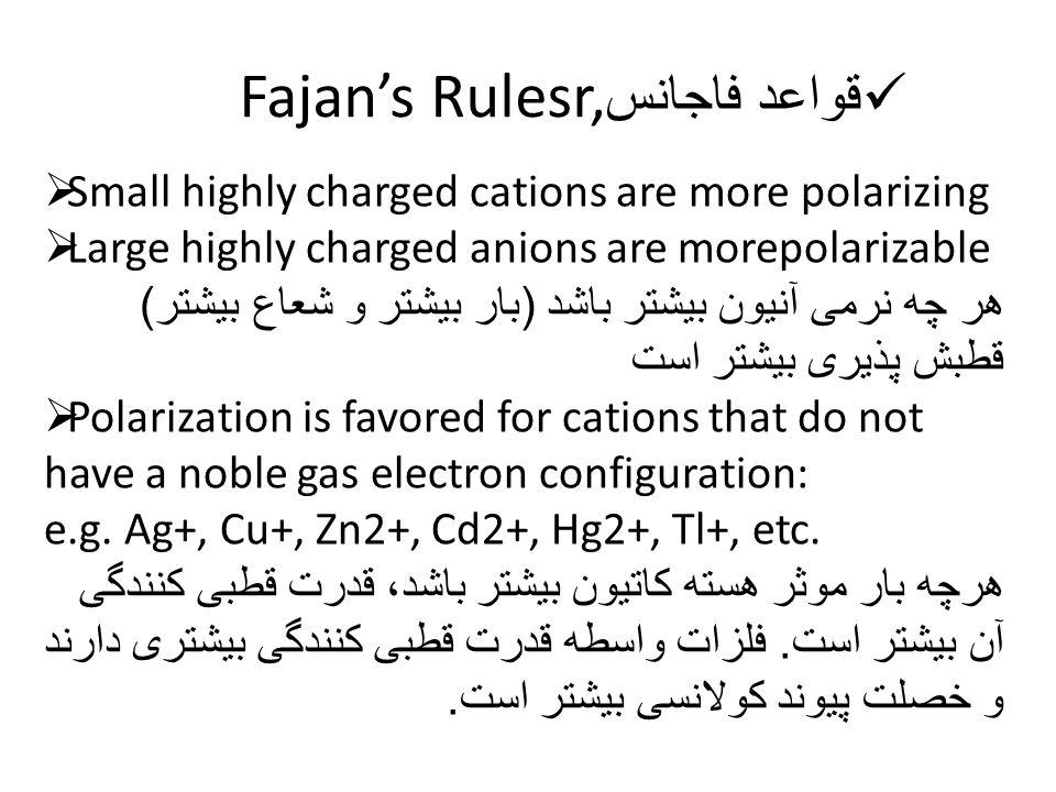 قواعد فاجانس Fajan's Rulesr,  Small highly charged cations are more polarizing  Large highly charged anions are morepolarizable هر چه نرمی آنیون بیشتر باشد ( بار بیشتر و شعاع بیشتر ) قطبش پذیری بیشتر است  Polarization is favored for cations that do not have a noble gas electron configuration: e.g.