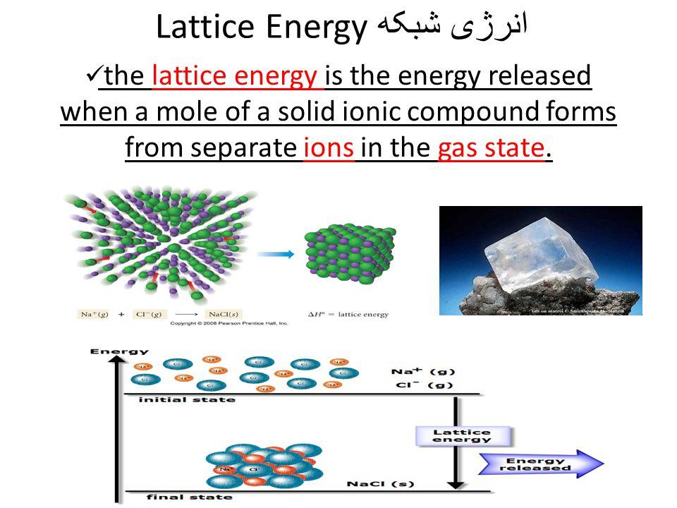 انرژی شبکه Lattice Energy the lattice energy is the energy released when a mole of a solid ionic compound forms from separate ions in the gas state.