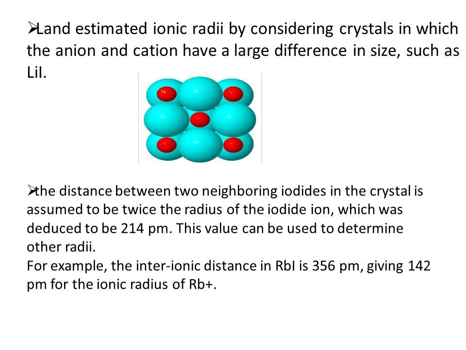  Land estimated ionic radii by considering crystals in which the anion and cation have a large difference in size, such as LiI.  the distance betwee