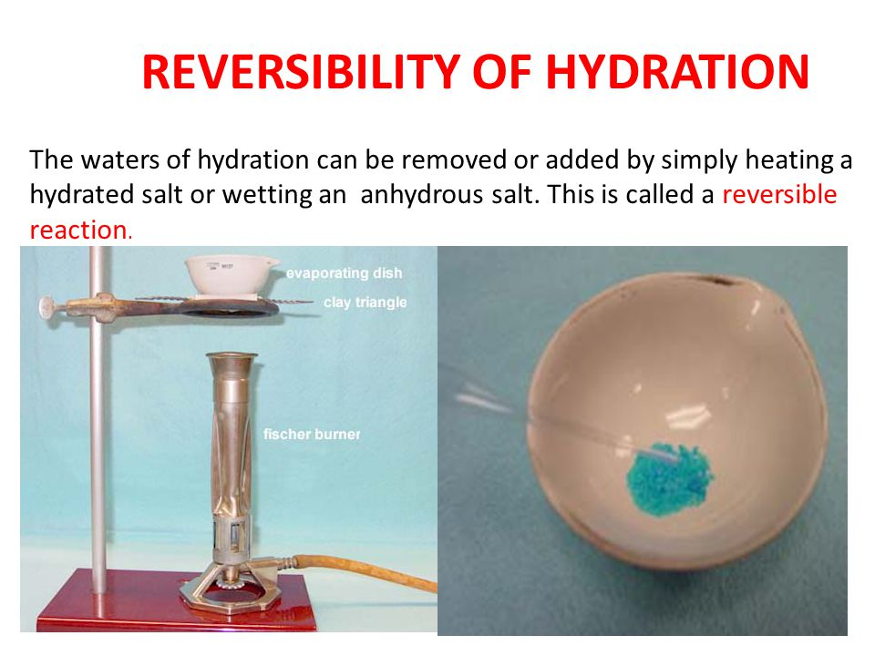 REVERSIBILITY OF HYDRATION The waters of hydration can be removed or added by simply heating a hydrated salt or wetting an anhydrous salt. This is cal