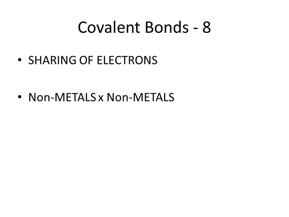 Covalent Bonds - 8 SHARING OF ELECTRONS Non-METALS x Non-METALS