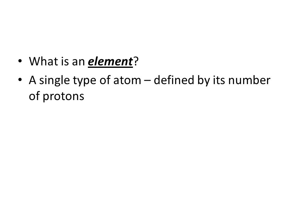What is an element A single type of atom – defined by its number of protons