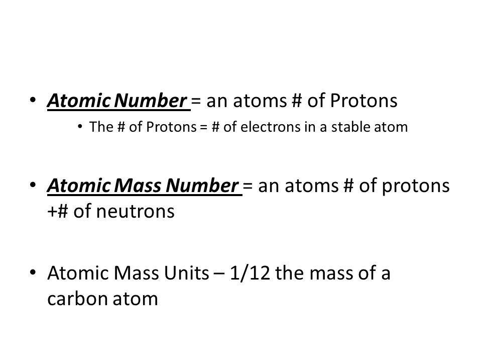 Atomic Number = an atoms # of Protons The # of Protons = # of electrons in a stable atom Atomic Mass Number = an atoms # of protons +# of neutrons Atomic Mass Units – 1/12 the mass of a carbon atom