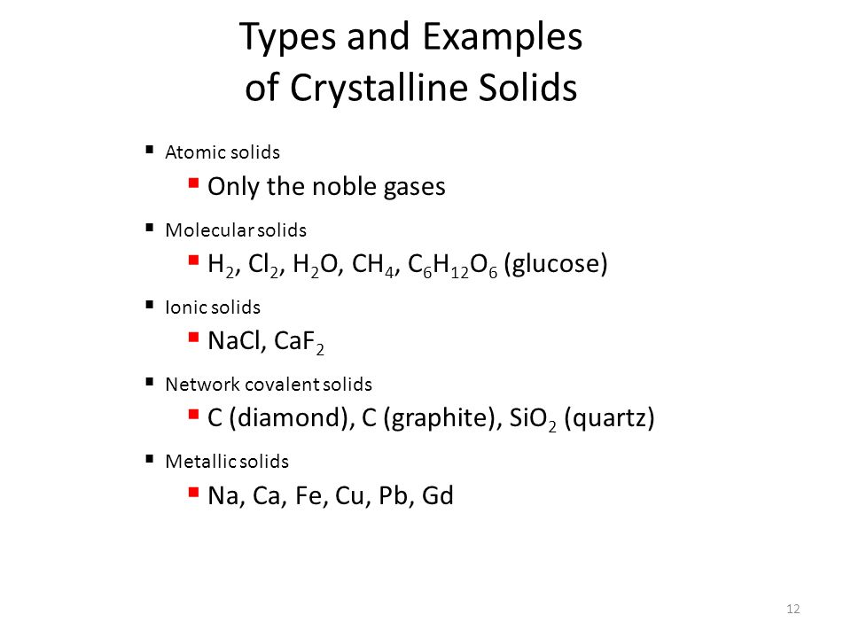 12 Types and Examples of Crystalline Solids  Atomic solids  Only the noble gases  Molecular solids  H 2, Cl 2, H 2 O, CH 4, C 6 H 12 O 6 (glucose)  Ionic solids  NaCl, CaF 2  Network covalent solids  C (diamond), C (graphite), SiO 2 (quartz)  Metallic solids  Na, Ca, Fe, Cu, Pb, Gd