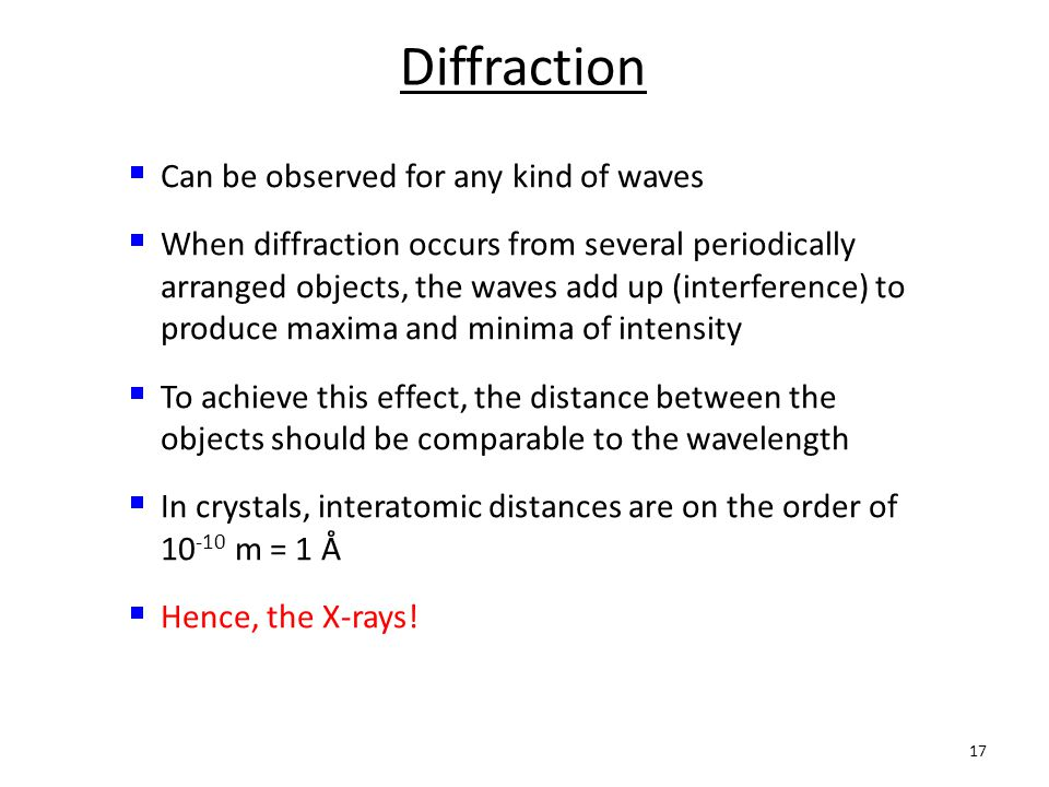 17 Diffraction  Can be observed for any kind of waves Can be observed for any kind of waves  When diffraction occurs from several periodically arranged objects, the waves add up (interference) to produce maxima and minima of intensity When diffraction occurs from several periodically arranged objects, the waves add up (interference) to produce maxima and minima of intensity  To achieve this effect, the distance between the objects should be comparable to the wavelength To achieve this effect, the distance between the objects should be comparable to the wavelength  In crystals, interatomic distances are on the order of 10 -10 m = 1 Å In crystals, interatomic distances are on the order of 10 -10 m = 1 Å  Hence, the X-rays.