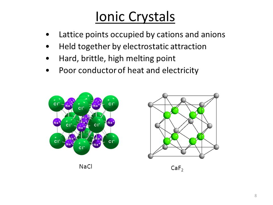8 Ionic Crystals Lattice points occupied by cations and anions Held together by electrostatic attraction Hard, brittle, high melting point Poor conductor of heat and electricity NaCl CaF 2