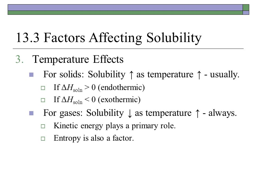 13.3 Factors Affecting Solubility 3.Temperature Effects For solids: Solubility ↑ as temperature ↑ - usually.  If ΔH soln > 0 (endothermic)  If ΔH so