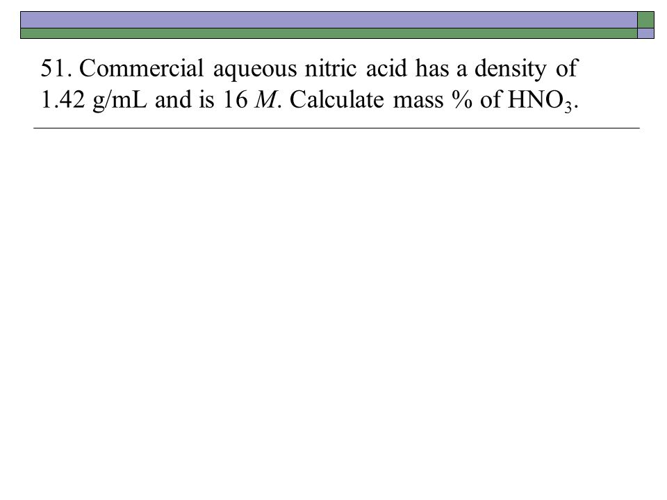 51. Commercial aqueous nitric acid has a density of 1.42 g/mL and is 16 M. Calculate mass % of HNO 3.