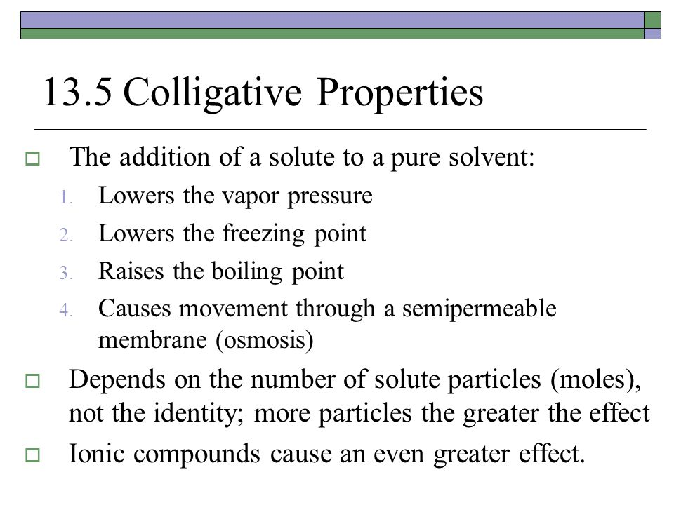 13.5 Colligative Properties  The addition of a solute to a pure solvent: 1. Lowers the vapor pressure 2. Lowers the freezing point 3. Raises the boil